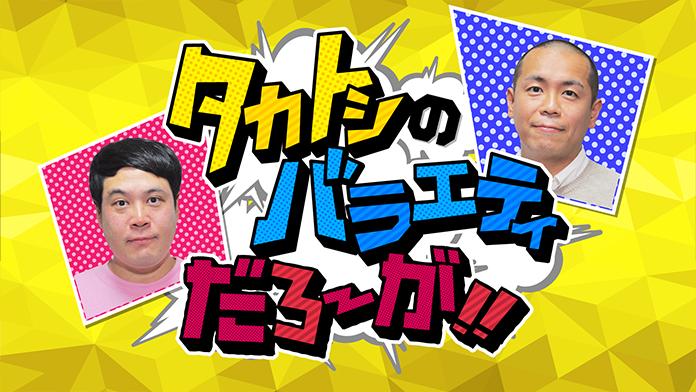 【放送終了】『タカトシのバラエティだろ〜が!!』